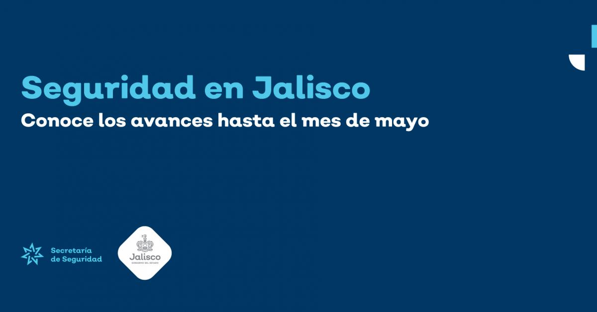 Seguridad en Jalisco: conoce los avances de Mayo.